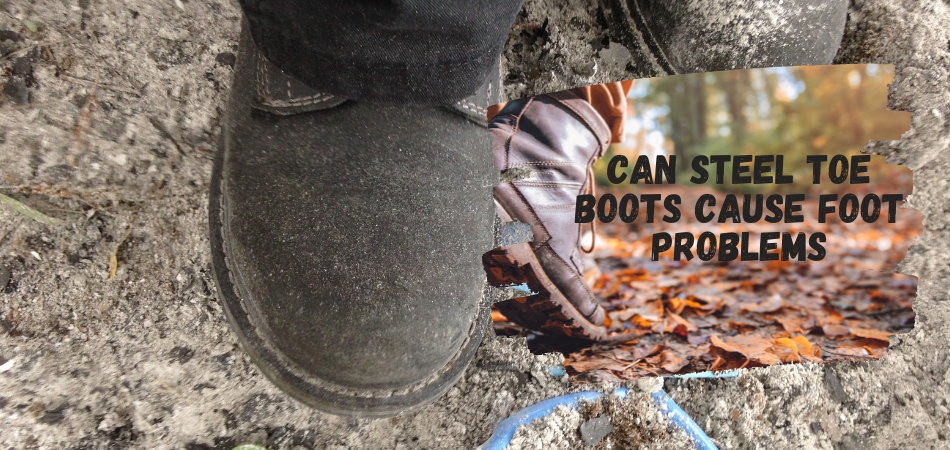 Can Steel Toe Boots Cause Foot Problems