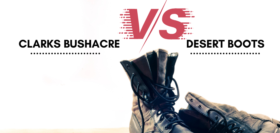 Clarks Bushacre Vs Desert Boots Which One Is The Right Choice For You