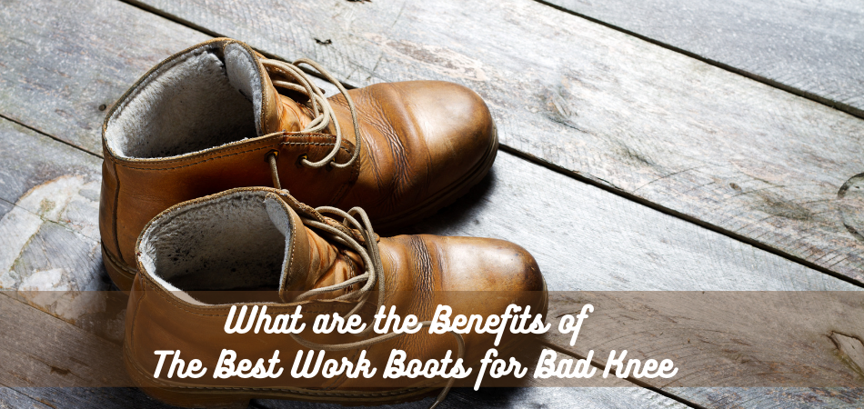 What are the Benefits of The Best Work Boots for Bad Knee